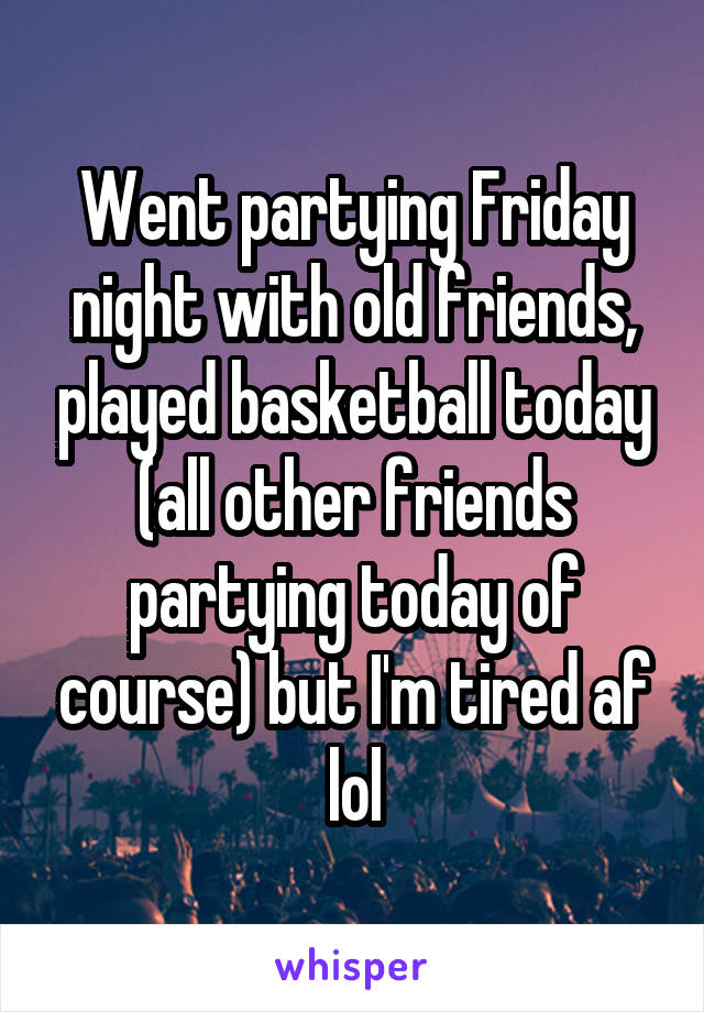 Went partying Friday night with old friends, played basketball today (all other friends partying today of course) but I'm tired af lol
