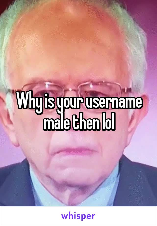 Why is your username male then lol