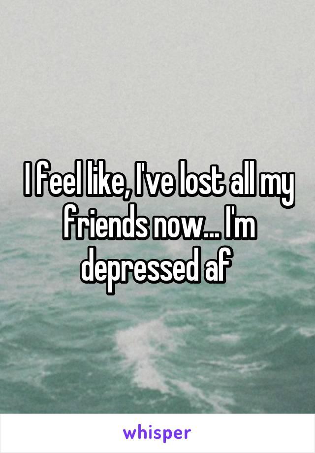 I feel like, I've lost all my friends now... I'm depressed af