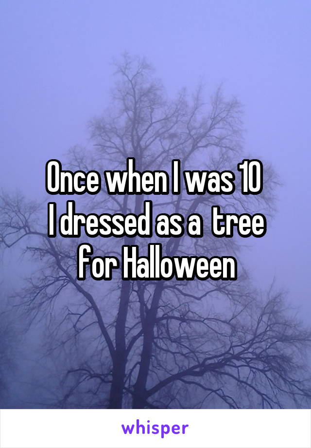 Once when I was 10  I dressed as a  tree for Halloween