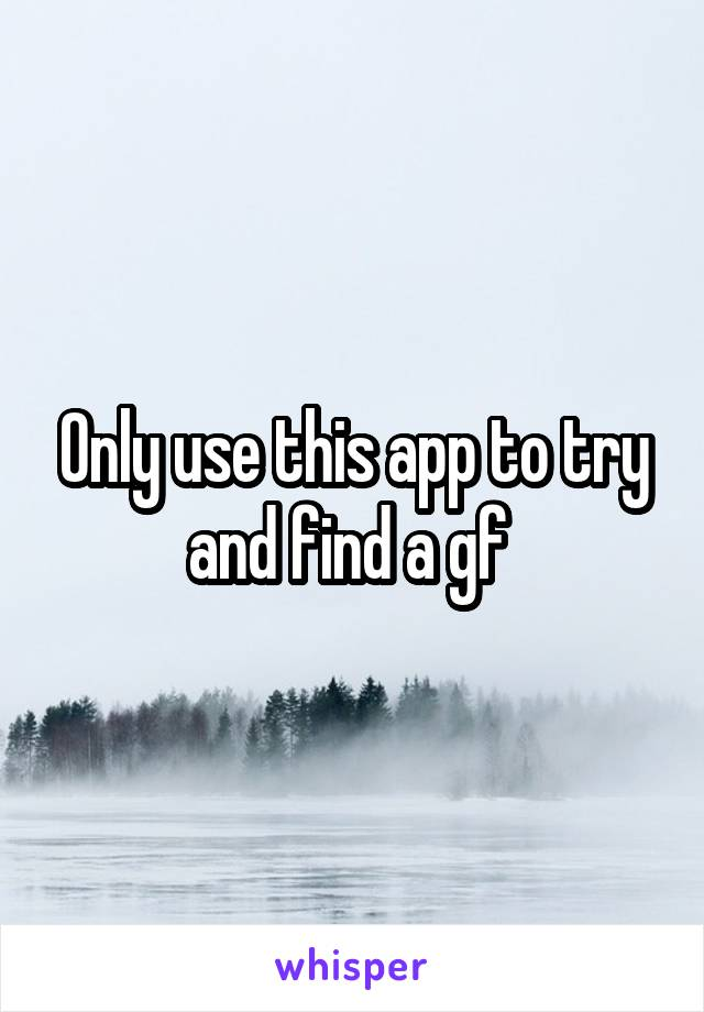 Only use this app to try and find a gf