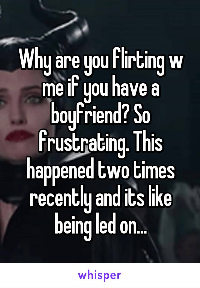 Why are you flirting w me if you have a boyfriend? So frustrating. This happened two times recently and its like being led on...