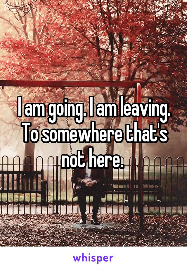 I am going. I am leaving. To somewhere that's not here.