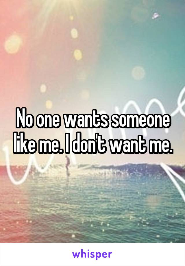 No one wants someone like me. I don't want me.