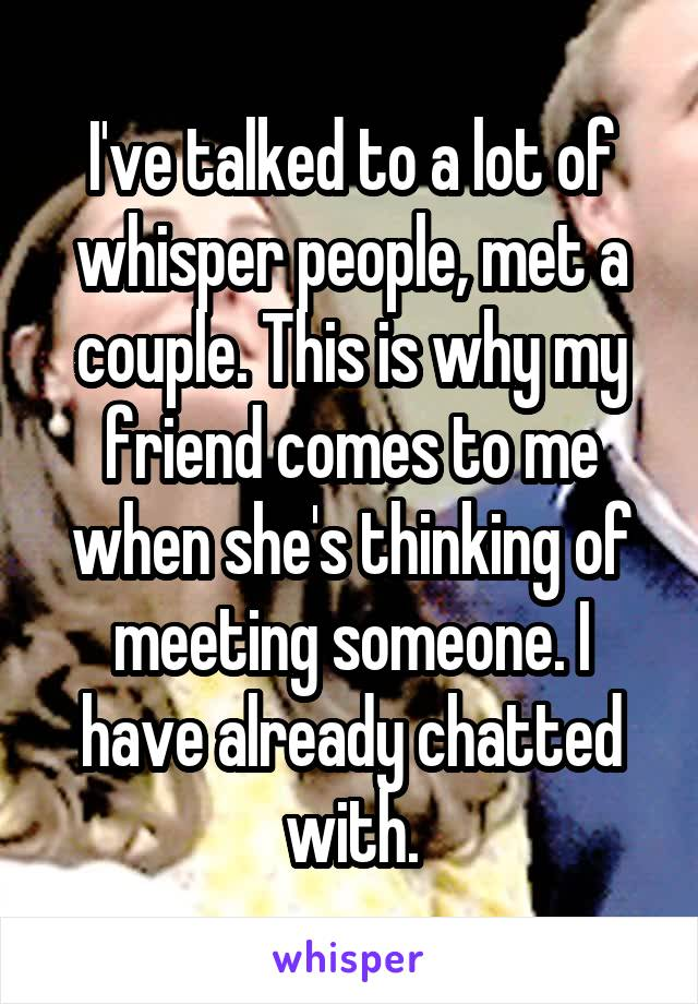 I've talked to a lot of whisper people, met a couple. This is why my friend comes to me when she's thinking of meeting someone. I have already chatted with.