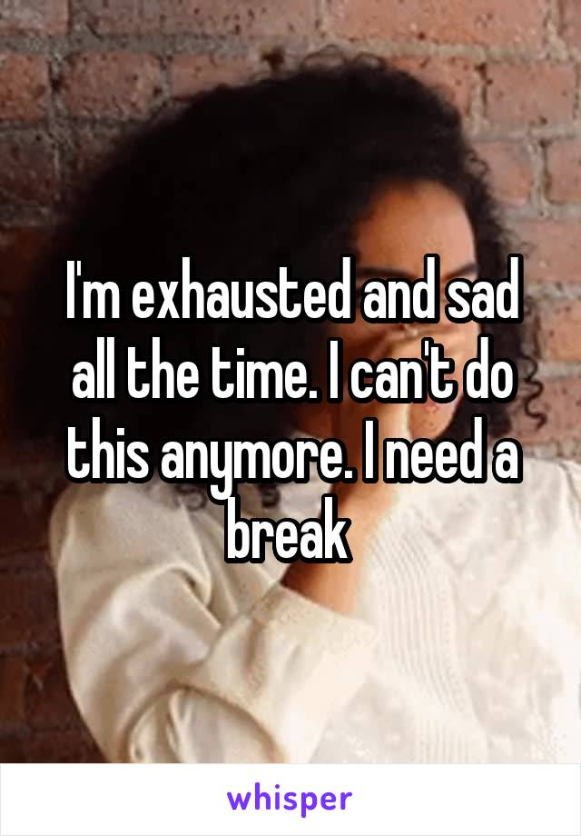 I'm exhausted and sad all the time. I can't do this anymore. I need a break