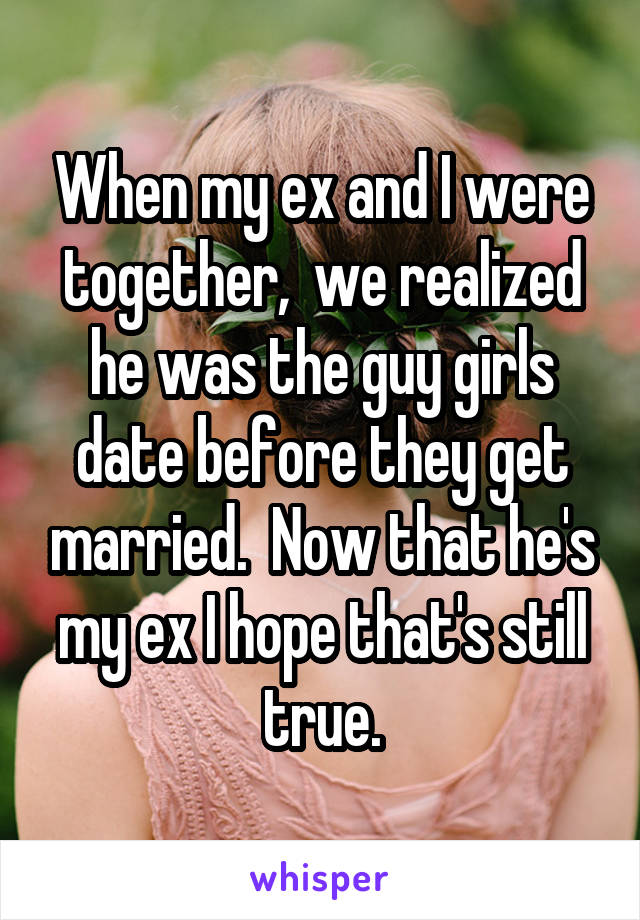 When my ex and I were together,  we realized he was the guy girls date before they get married.  Now that he's my ex I hope that's still true.