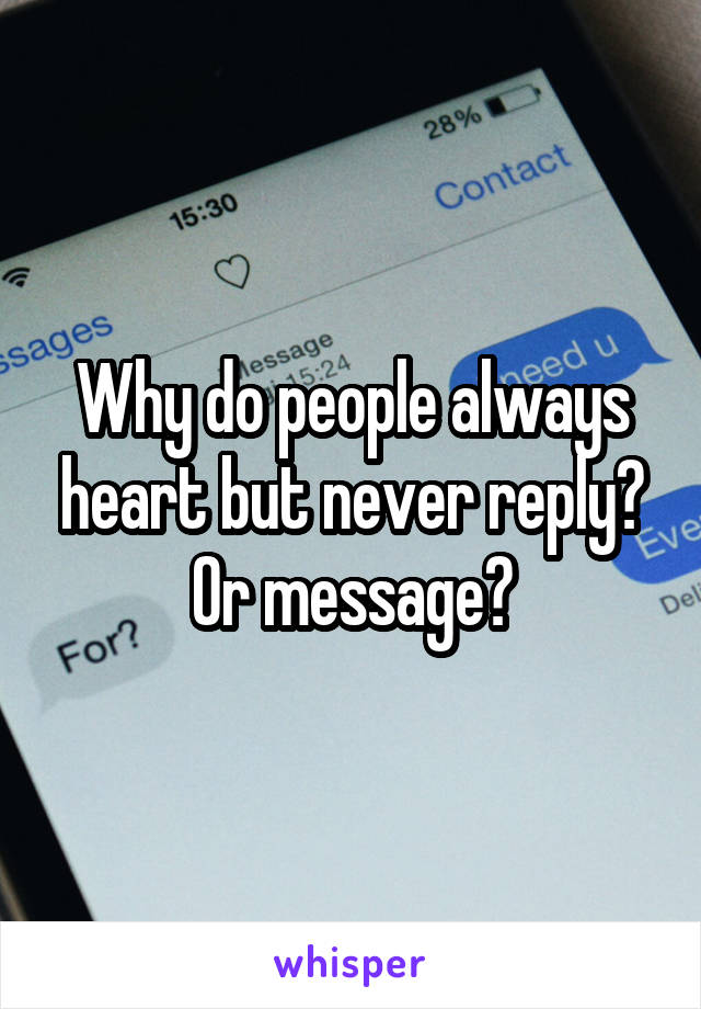 Why do people always heart but never reply? Or message?