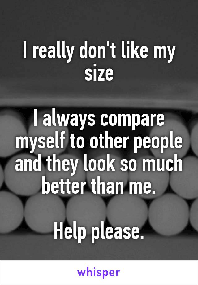 I really don't like my size  I always compare myself to other people and they look so much better than me.  Help please.