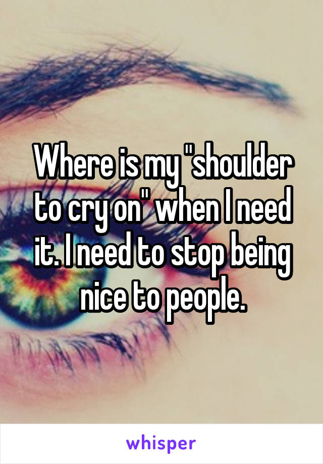 """Where is my """"shoulder to cry on"""" when I need it. I need to stop being nice to people."""