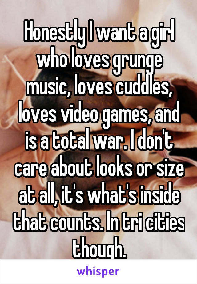 Honestly I want a girl who loves grunge music, loves cuddles, loves video games, and is a total war. I don't care about looks or size at all, it's what's inside that counts. In tri cities though.