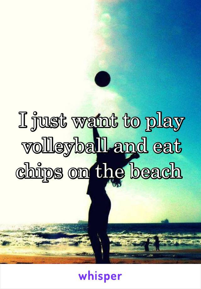 I just want to play volleyball and eat chips on the beach