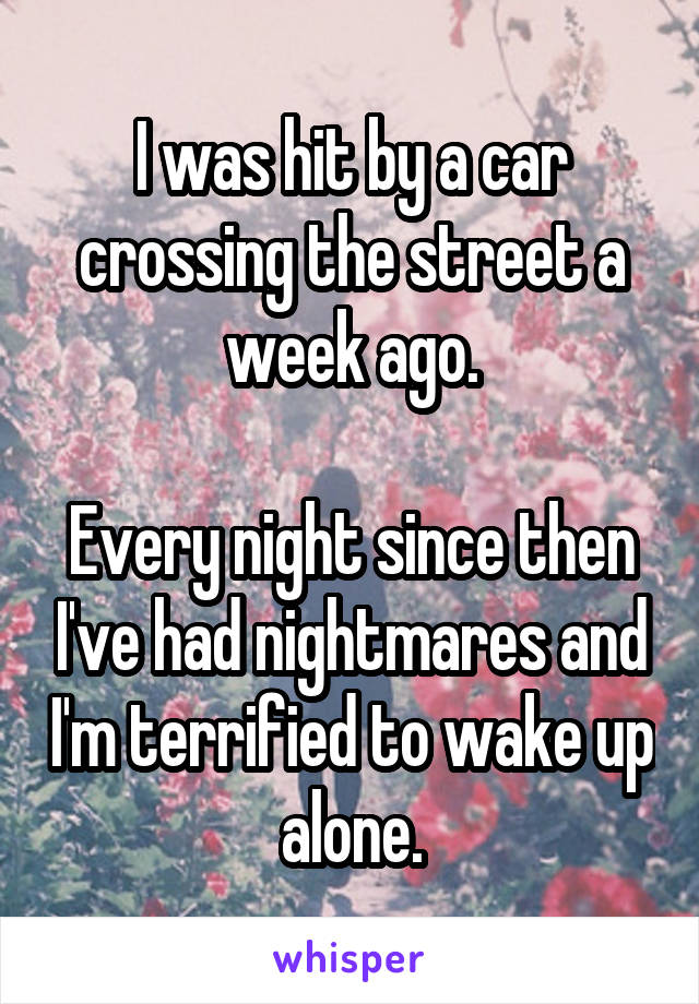 I was hit by a car crossing the street a week ago.  Every night since then I've had nightmares and I'm terrified to wake up alone.