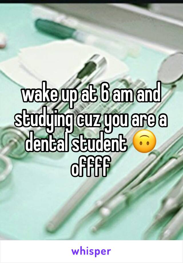wake up at 6 am and studying cuz you are a dental student 🙃 offff