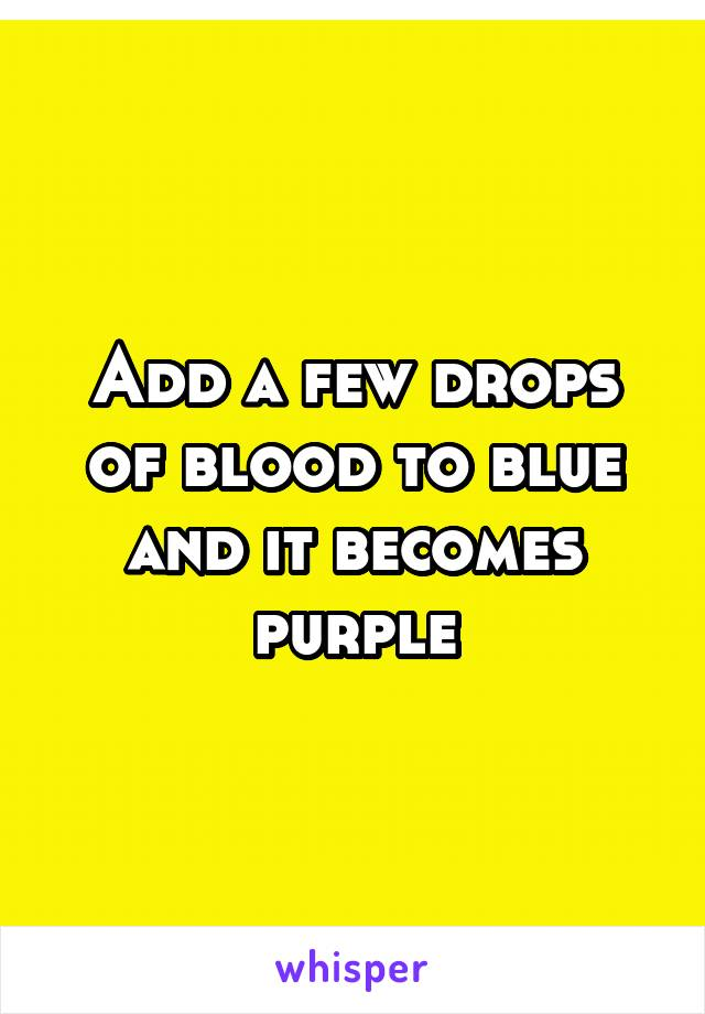 Add a few drops of blood to blue and it becomes purple