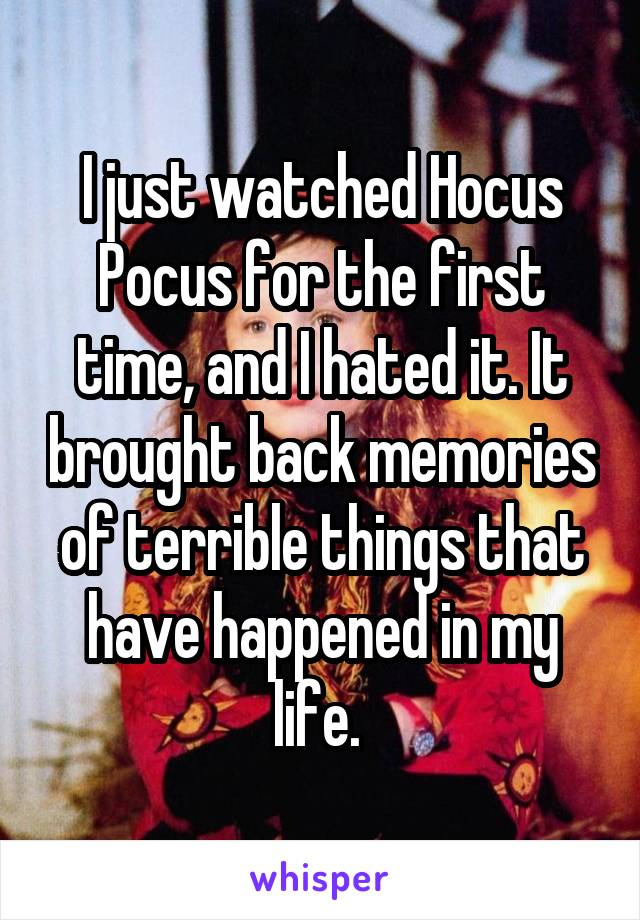 I just watched Hocus Pocus for the first time, and I hated it. It brought back memories of terrible things that have happened in my life.
