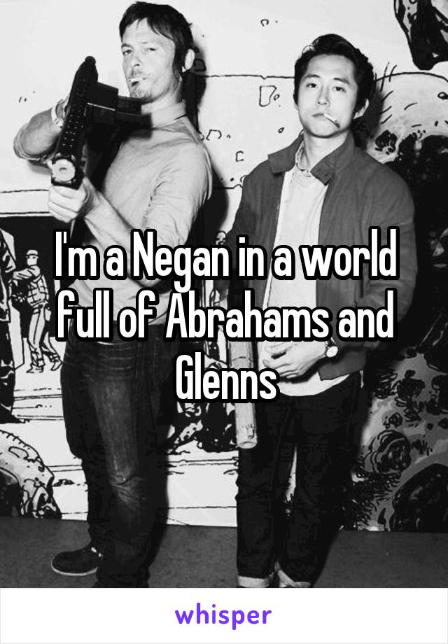 I'm a Negan in a world full of Abrahams and Glenns