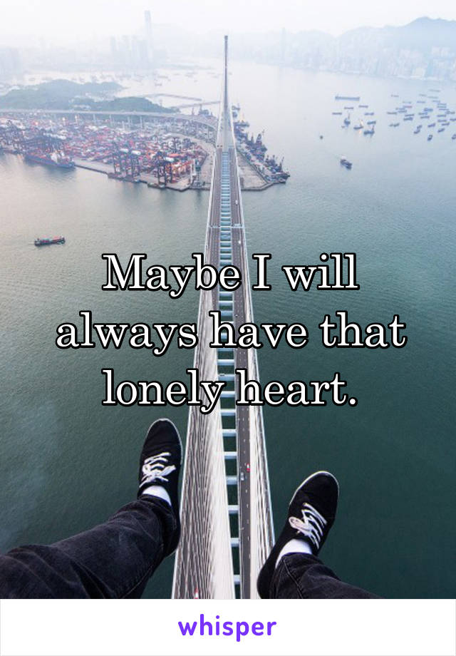 Maybe I will always have that lonely heart.