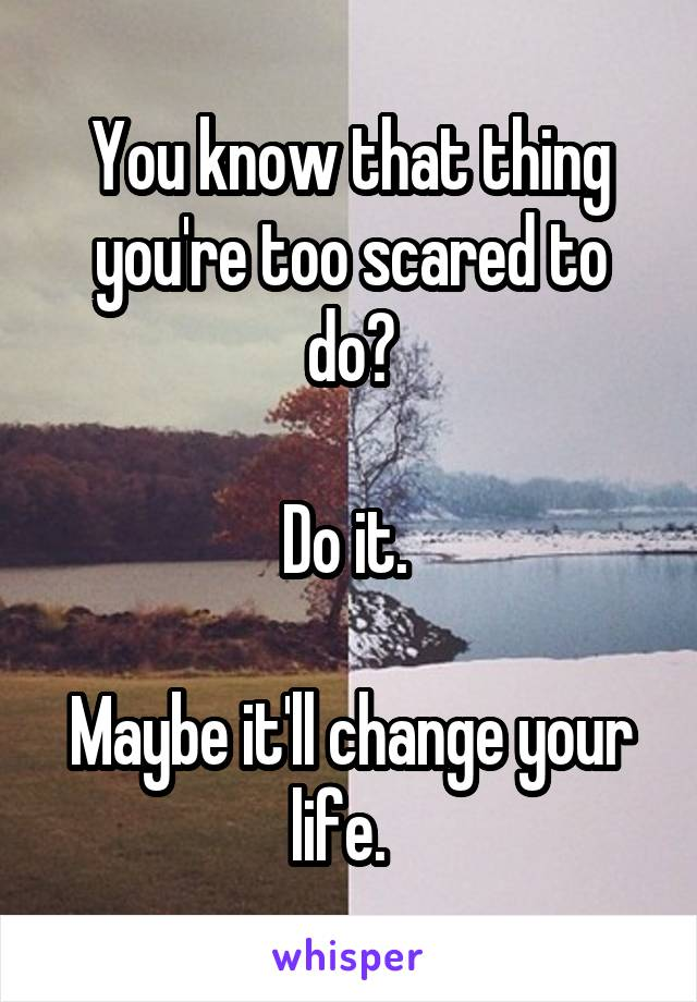 You know that thing you're too scared to do?  Do it.   Maybe it'll change your life.