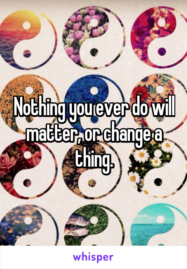 Nothing you ever do will matter, or change a thing.