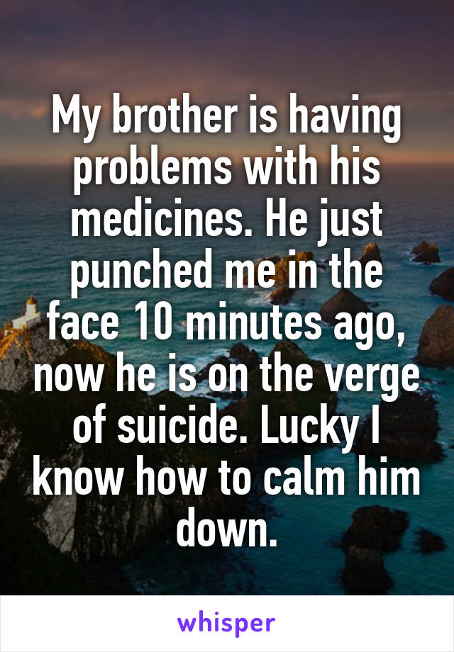My brother is having problems with his medicines. He just punched me in the face 10 minutes ago, now he is on the verge of suicide. Lucky I know how to calm him down.