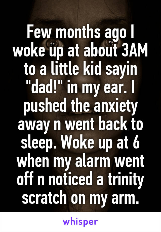 """Few months ago I woke up at about 3AM to a little kid sayin """"dad!"""" in my ear. I pushed the anxiety away n went back to sleep. Woke up at 6 when my alarm went off n noticed a trinity scratch on my arm."""