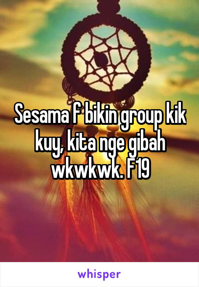 Sesama f bikin group kik kuy, kita nge gibah wkwkwk. F19