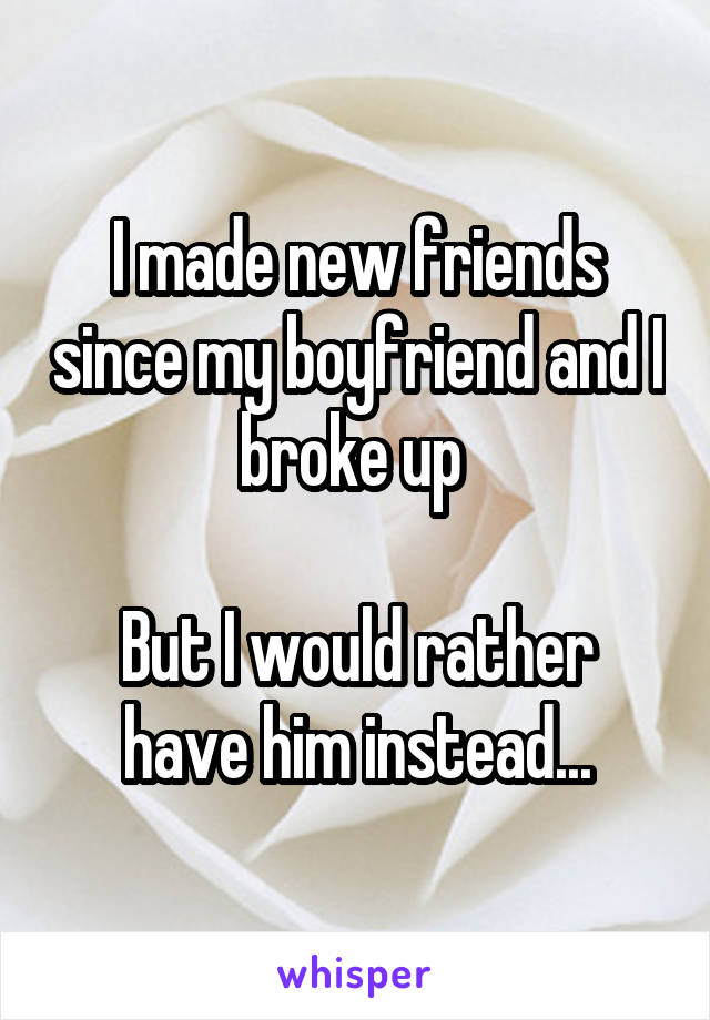 I made new friends since my boyfriend and I broke up   But I would rather have him instead...