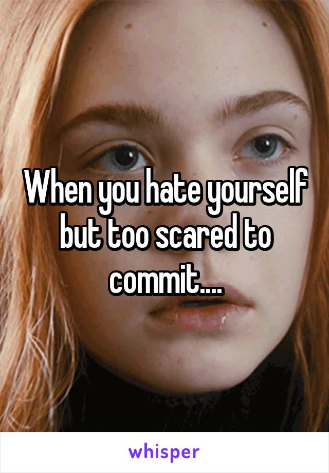 When you hate yourself but too scared to commit....