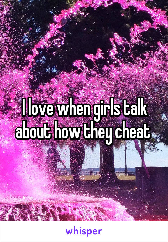 I love when girls talk about how they cheat