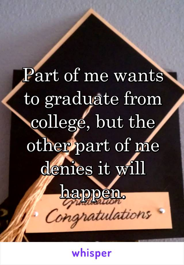 Part of me wants to graduate from college, but the other part of me denies it will happen.