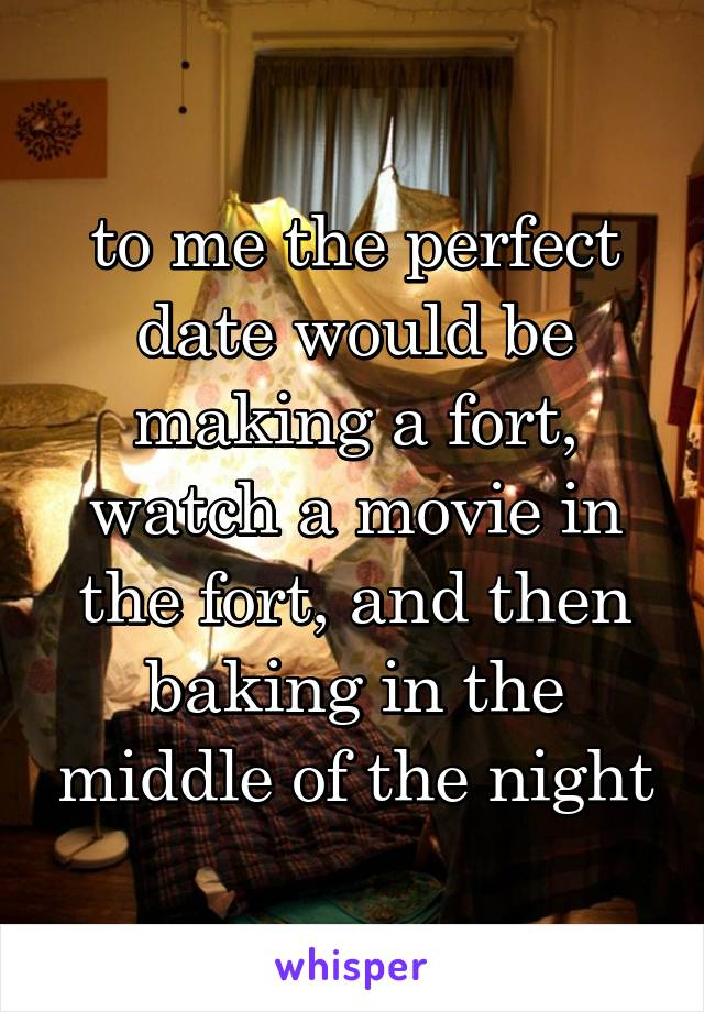 to me the perfect date would be making a fort, watch a movie in the fort, and then baking in the middle of the night