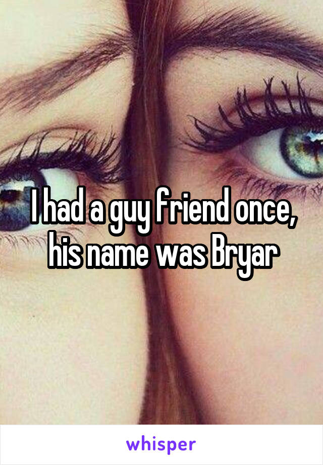 I had a guy friend once, his name was Bryar
