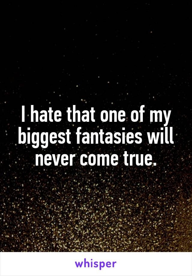 I hate that one of my biggest fantasies will never come true.