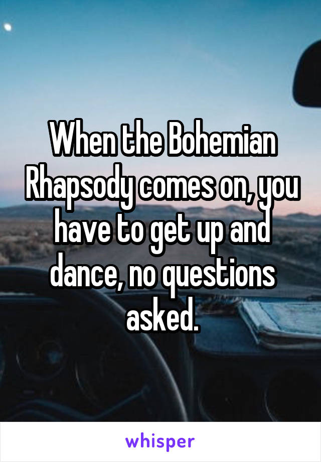 When the Bohemian Rhapsody comes on, you have to get up and dance, no questions asked.