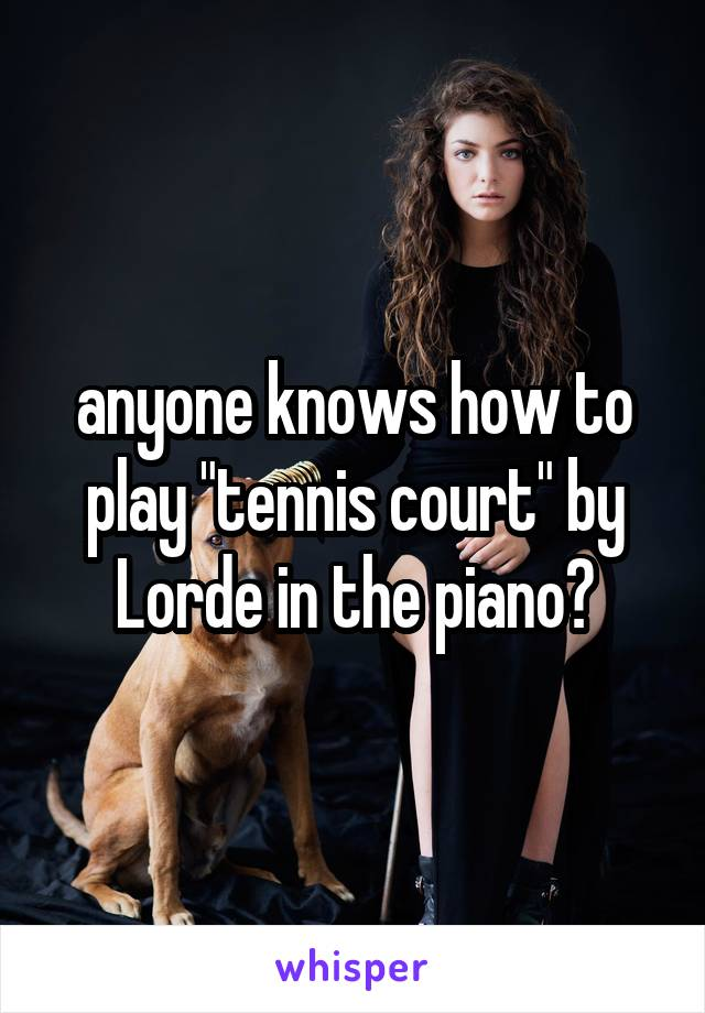 """anyone knows how to play """"tennis court"""" by Lorde in the piano?"""
