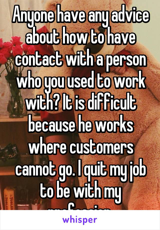 Anyone have any advice about how to have contact with a person who you used to work with? It is difficult because he works where customers cannot go. I quit my job to be with my profession.