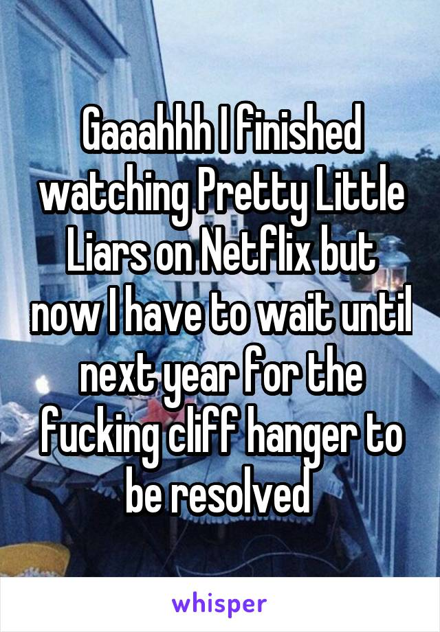 Gaaahhh I finished watching Pretty Little Liars on Netflix but now I have to wait until next year for the fucking cliff hanger to be resolved