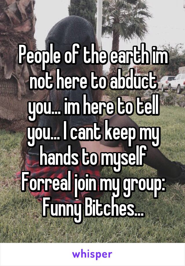 People of the earth im not here to abduct you... im here to tell you... I cant keep my hands to myself Forreal join my group: Funny Bitches...