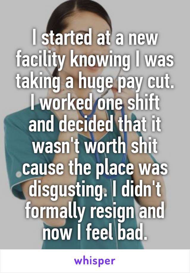 I started at a new facility knowing I was taking a huge pay cut. I worked one shift and decided that it wasn't worth shit cause the place was disgusting. I didn't formally resign and now I feel bad.