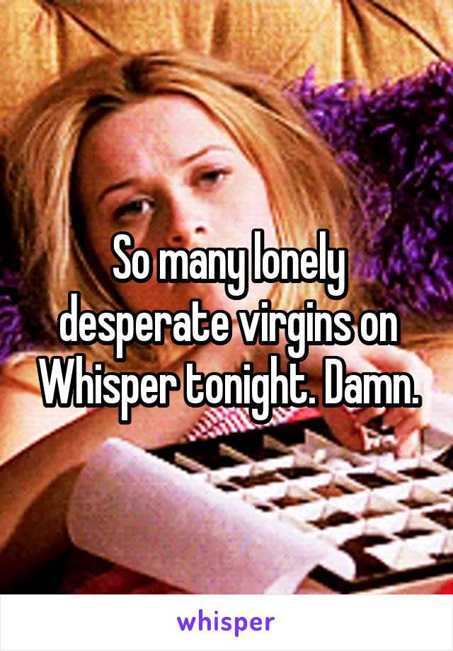 So many lonely desperate virgins on Whisper tonight. Damn.