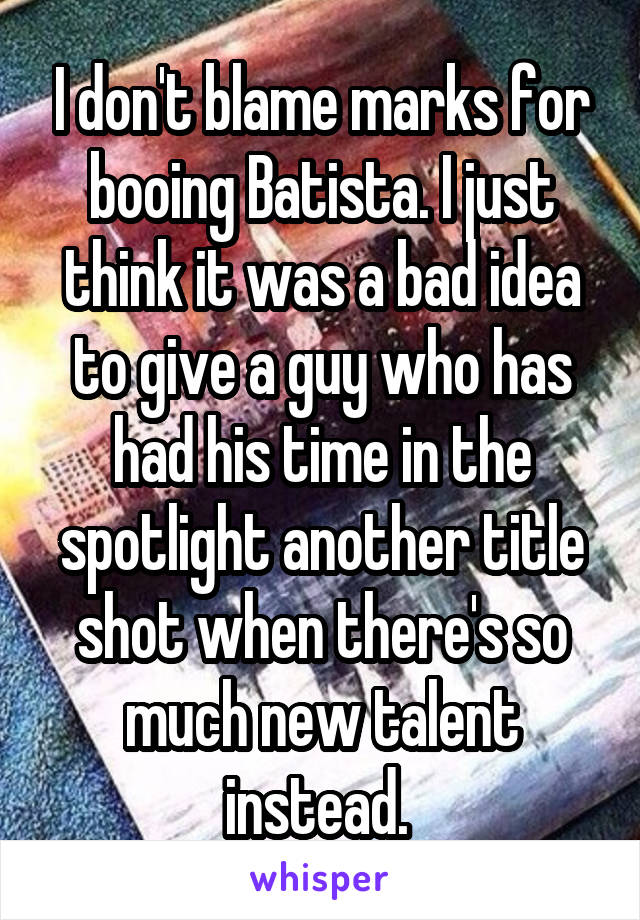 I don't blame marks for booing Batista. I just think it was a bad idea to give a guy who has had his time in the spotlight another title shot when there's so much new talent instead.