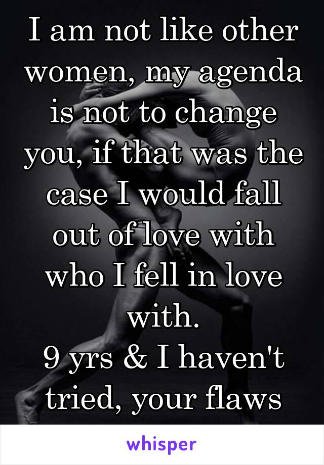 I am not like other women, my agenda is not to change you, if that was the case I would fall out of love with who I fell in love with. 9 yrs & I haven't tried, your flaws are perfect.