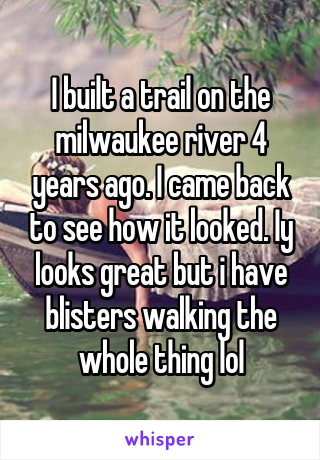 I built a trail on the milwaukee river 4 years ago. I came back to see how it looked. Iy looks great but i have blisters walking the whole thing lol