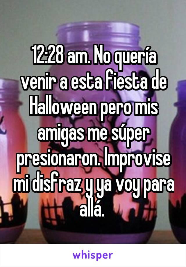 12:28 am. No quería venir a esta fiesta de Halloween pero mis amigas me súper presionaron. Improvise mi disfraz y ya voy para allá.