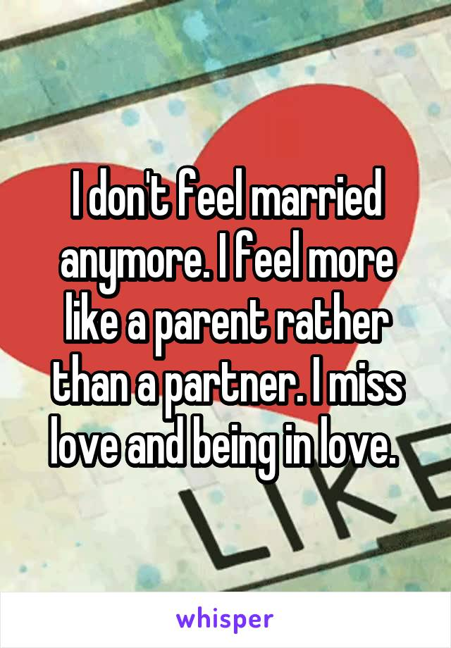 I don't feel married anymore. I feel more like a parent rather than a partner. I miss love and being in love.