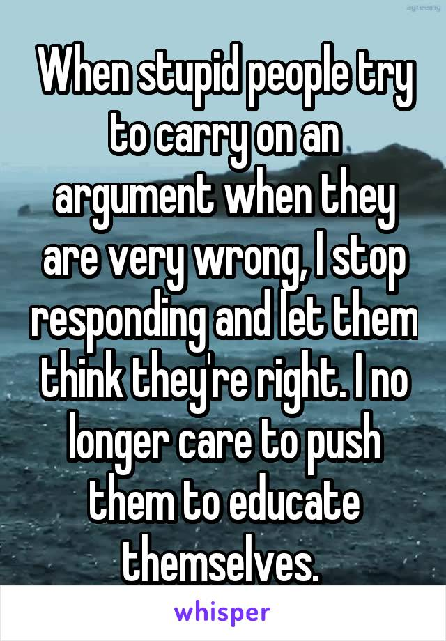 When stupid people try to carry on an argument when they are very wrong, I stop responding and let them think they're right. I no longer care to push them to educate themselves.