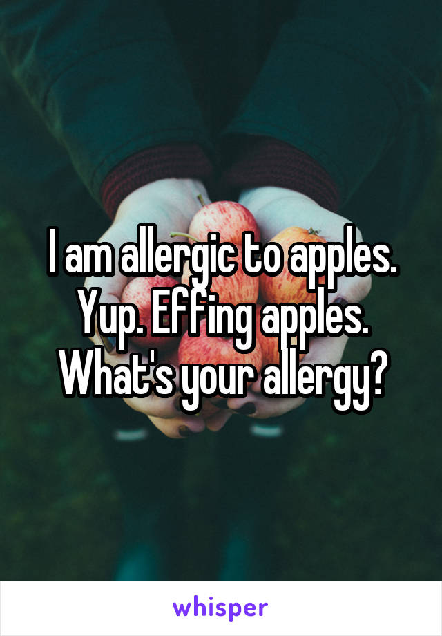 I am allergic to apples. Yup. Effing apples. What's your allergy?