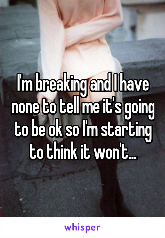I'm breaking and I have none to tell me it's going to be ok so I'm starting to think it won't...