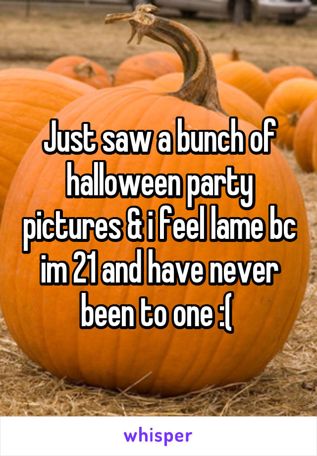Just saw a bunch of halloween party pictures & i feel lame bc im 21 and have never been to one :(